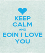 KEEP CALM AND EOIN I LOVE YOU - Personalised Poster A4 size