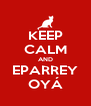 KEEP CALM AND EPARREY OYÁ - Personalised Poster A4 size