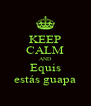 KEEP CALM AND Equis estás guapa - Personalised Poster A4 size