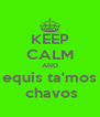KEEP CALM AND equis ta'mos  chavos - Personalised Poster A4 size