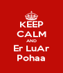 KEEP CALM AND Er LuAr Pohaa - Personalised Poster A4 size