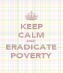 KEEP CALM AND ERADICATE POVERTY - Personalised Poster A4 size