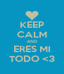KEEP CALM AND ERES MI TODO <3 - Personalised Poster A4 size