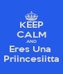 KEEP CALM AND Eres Una   Priincesiitta  - Personalised Poster A4 size