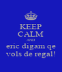 KEEP CALM AND eric digam qe vols de regal! - Personalised Poster A4 size