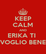 KEEP CALM AND ERIKA TI  VOGLIO BENE - Personalised Poster A4 size