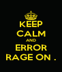 KEEP CALM AND ERROR RAGE ON . - Personalised Poster A4 size
