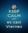 KEEP CALM and es casi Viernes - Personalised Poster A4 size