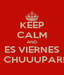 KEEP CALM AND ES VIERNES A CHUUUPAR!!! - Personalised Poster A4 size