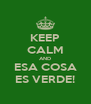 KEEP CALM AND ESA COSA ES VERDE! - Personalised Poster A4 size