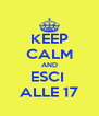 KEEP CALM AND ESCI  ALLE 17 - Personalised Poster A4 size