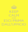 KEEP CALM AND ESCI PRIMA DALL'UFFICIO - Personalised Poster A4 size