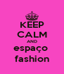 KEEP CALM AND espaço  fashion - Personalised Poster A4 size