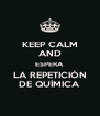 KEEP CALM AND ESPERA LA REPETICIÓN DE QUÍMICA - Personalised Poster A4 size