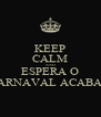 KEEP CALM AND ESPERA O CARNAVAL ACABAR - Personalised Poster A4 size