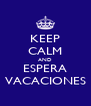 KEEP CALM AND ESPERA VACACIONES - Personalised Poster A4 size