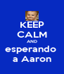 KEEP CALM AND esperando  a Aaron - Personalised Poster A4 size