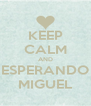 KEEP CALM AND ESPERANDO MIGUEL - Personalised Poster A4 size