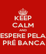 KEEP CALM AND ESPERE PELA  PRÉ BANCA - Personalised Poster A4 size