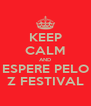 KEEP CALM AND ESPERE PELO Z FESTIVAL - Personalised Poster A4 size
