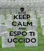 KEEP CALM AND ESPO TI UCCIDO - Personalised Poster A4 size