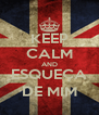 KEEP CALM AND ESQUEÇA DE MIM - Personalised Poster A4 size
