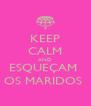 KEEP CALM AND ESQUEÇAM  OS MARIDOS  - Personalised Poster A4 size