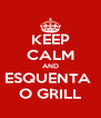 KEEP CALM AND ESQUENTA  O GRILL - Personalised Poster A4 size