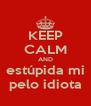 KEEP CALM AND estúpida mi pelo idiota - Personalised Poster A4 size