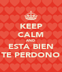 KEEP CALM AND ESTA BIEN TE PERDONO - Personalised Poster A4 size