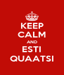 KEEP CALM AND ESTI QUAATSI - Personalised Poster A4 size