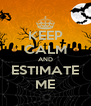 KEEP CALM AND ESTIMATE ME - Personalised Poster A4 size