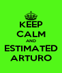 KEEP CALM AND ESTIMATED ARTURO - Personalised Poster A4 size