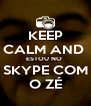 KEEP CALM AND  ESTOU NO  SKYPE COM O ZÉ - Personalised Poster A4 size