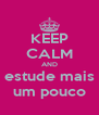KEEP CALM AND estude mais um pouco - Personalised Poster A4 size