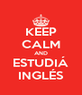 KEEP CALM AND ESTUDIÁ INGLÉS - Personalised Poster A4 size