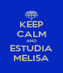 KEEP CALM AND ESTUDIA MELISA - Personalised Poster A4 size