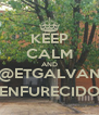 KEEP CALM AND @ETGALVAN ENFURECIDO - Personalised Poster A4 size