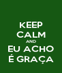 KEEP CALM AND EU ACHO É GRAÇA - Personalised Poster A4 size