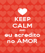 KEEP CALM AND eu acredito no AMOR - Personalised Poster A4 size