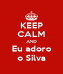 KEEP CALM AND Eu adoro o Silva - Personalised Poster A4 size