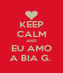 KEEP CALM AND EU AMO A BIA G.  - Personalised Poster A4 size