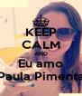 KEEP CALM AND Eu amo Paula Pimenta - Personalised Poster A4 size