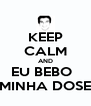 KEEP CALM AND EU BEBO   MINHA DOSE - Personalised Poster A4 size