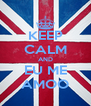 KEEP CALM AND EU ME AMOO - Personalised Poster A4 size