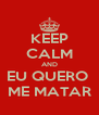 KEEP CALM AND EU QUERO  ME MATAR - Personalised Poster A4 size
