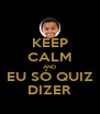KEEP CALM AND EU SÓ QUIZ DIZER - Personalised Poster A4 size