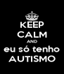 KEEP CALM AND eu só tenho AUTISMO - Personalised Poster A4 size