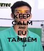 KEEP CALM AND EU TAMBÉM - Personalised Poster A4 size