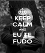 KEEP CALM AND EU TE FUDO - Personalised Poster A4 size